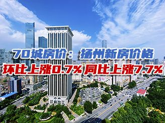 70城房价:扬州新房价格环比上涨0.7%,同比上涨7.7%